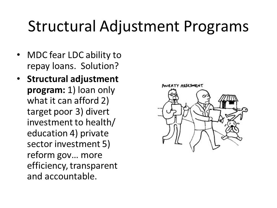 Structural Adjustment Programs MDC fear LDC ability to repay loans. Solution? Structural adjustment program: 1) loan only what it can afford 2) target