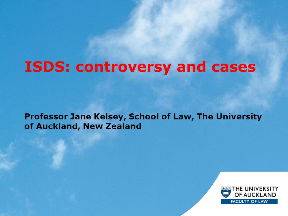 ISDS: controversy and cases Professor Jane Kelsey, School of Law, The University of Auckland, New Zealand