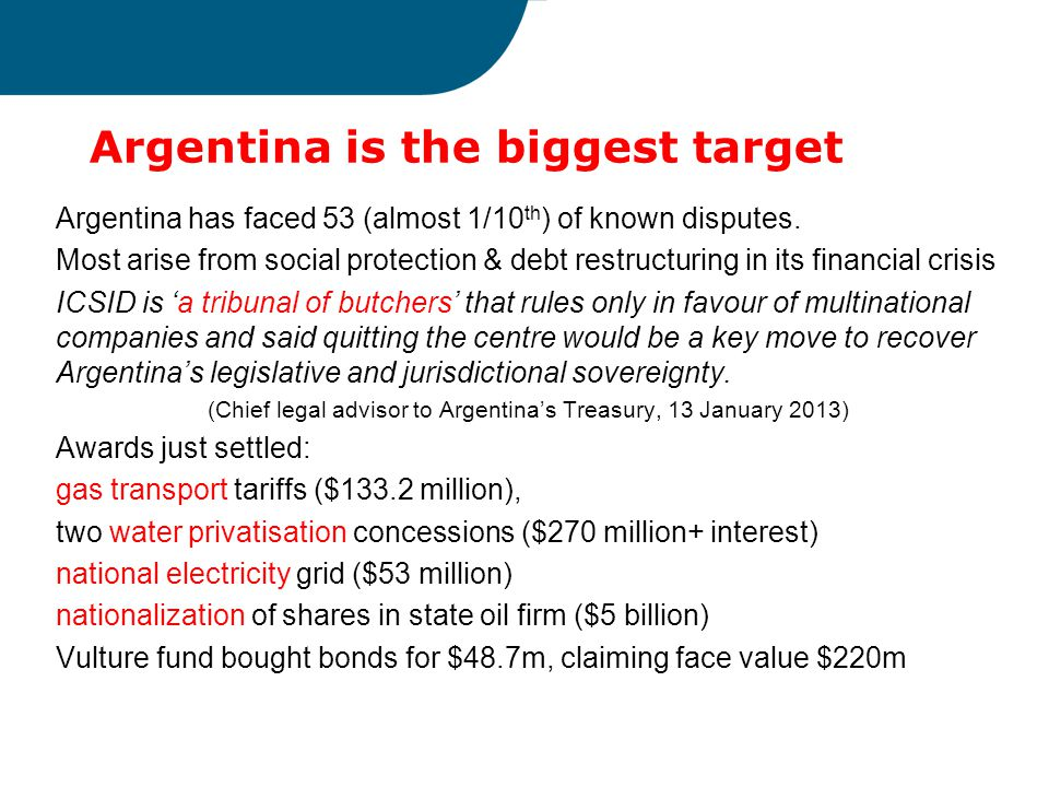 Argentina is the biggest target Argentina has faced 53 (almost 1/10 th ) of known disputes. Most arise from social protection & debt restructuring in