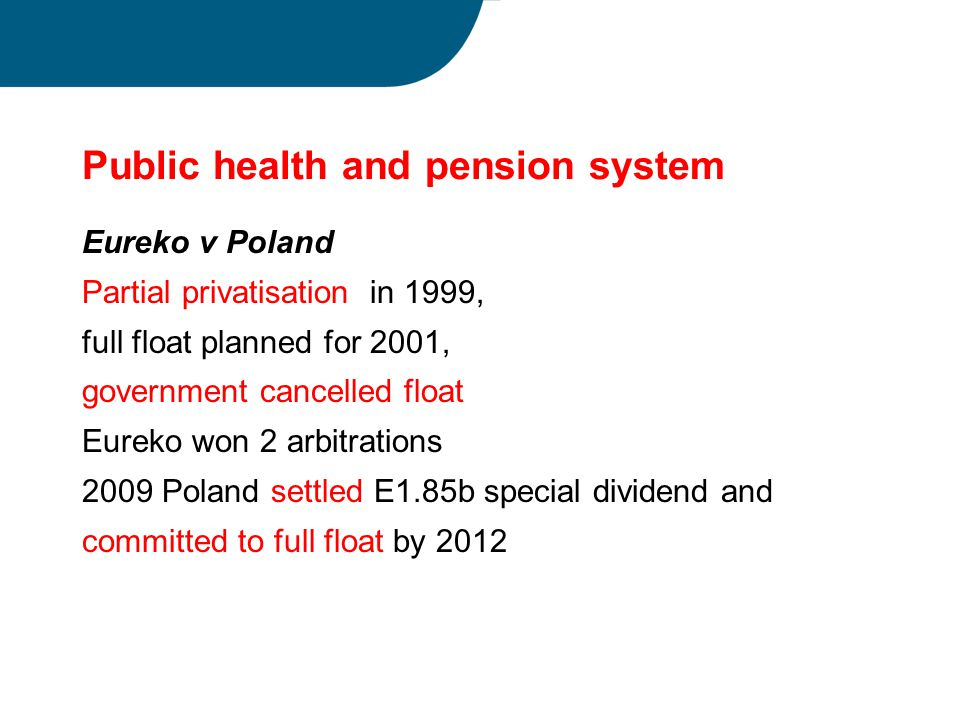 Public health and pension system Eureko v Poland Partial privatisation in 1999, full float planned for 2001, government cancelled float Eureko won 2 arbitrations 2009 Poland settled E1.85b special dividend and committed to full float by 2012