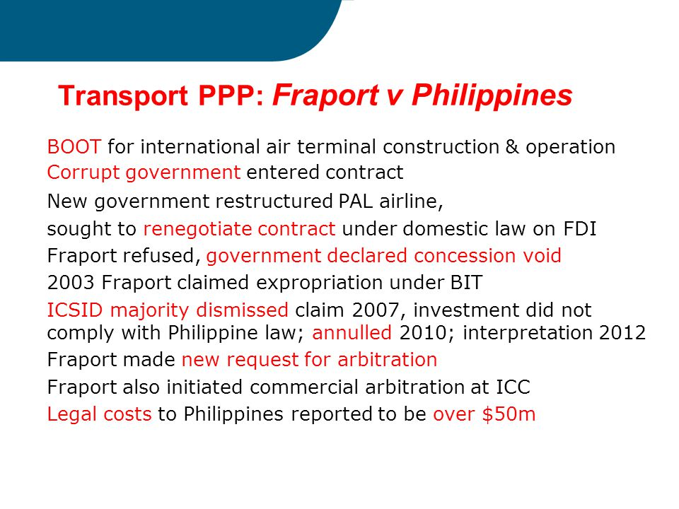 Transport PPP: Fraport v Philippines BOOT for international air terminal construction & operation Corrupt government entered contract New government r