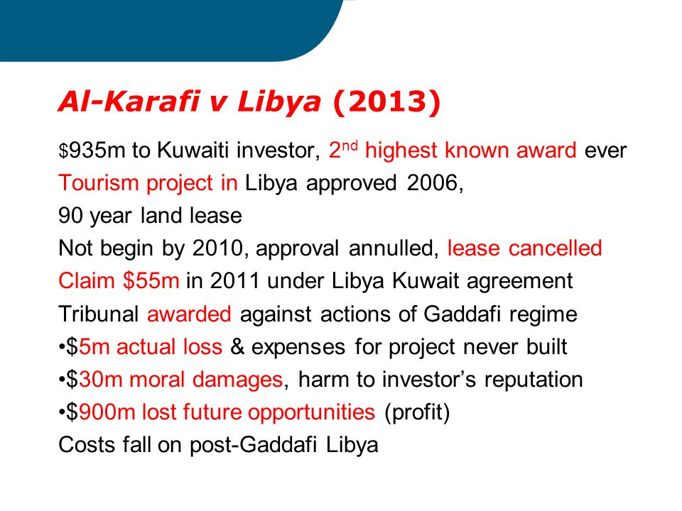Al-Karafi v Libya (2013) $ 935m to Kuwaiti investor, 2 nd highest known award ever Tourism project in Libya approved 2006, 90 year land lease Not begi