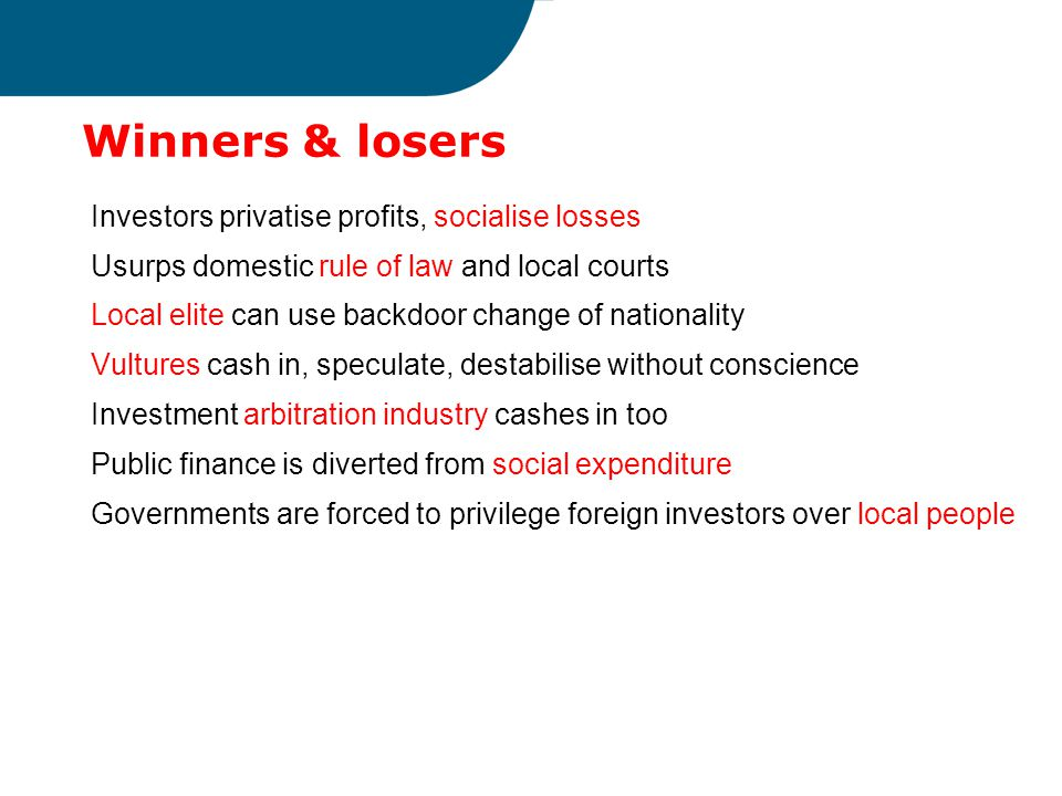 Winners & losers Investors privatise profits, socialise losses Usurps domestic rule of law and local courts Local elite can use backdoor change of nationality Vultures cash in, speculate, destabilise without conscience Investment arbitration industry cashes in too Public finance is diverted from social expenditure Governments are forced to privilege foreign investors over local people