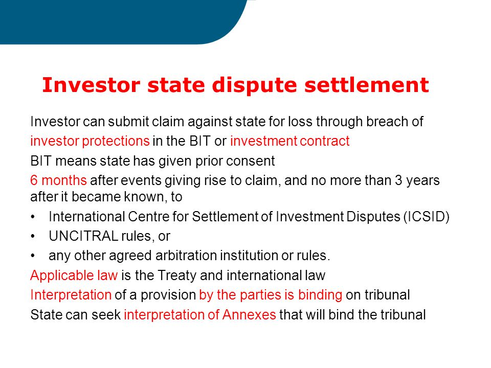 Investor state dispute settlement Investor can submit claim against state for loss through breach of investor protections in the BIT or investment contract BIT means state has given prior consent 6 months after events giving rise to claim, and no more than 3 years after it became known, to International Centre for Settlement of Investment Disputes (ICSID) UNCITRAL rules, or any other agreed arbitration institution or rules.