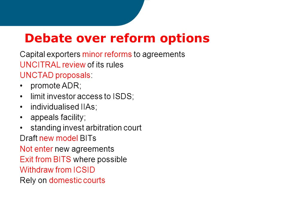 Debate over reform options Capital exporters minor reforms to agreements UNCITRAL review of its rules UNCTAD proposals: promote ADR; limit investor access to ISDS; individualised IIAs; appeals facility; standing invest arbitration court Draft new model BITs Not enter new agreements Exit from BITS where possible Withdraw from ICSID Rely on domestic courts