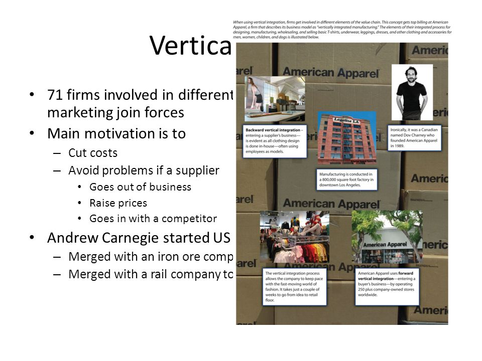 Vertical merger 71 firms involved in different steps of manufacturing or marketing join forces Main motivation is to – Cut costs – Avoid problems if a