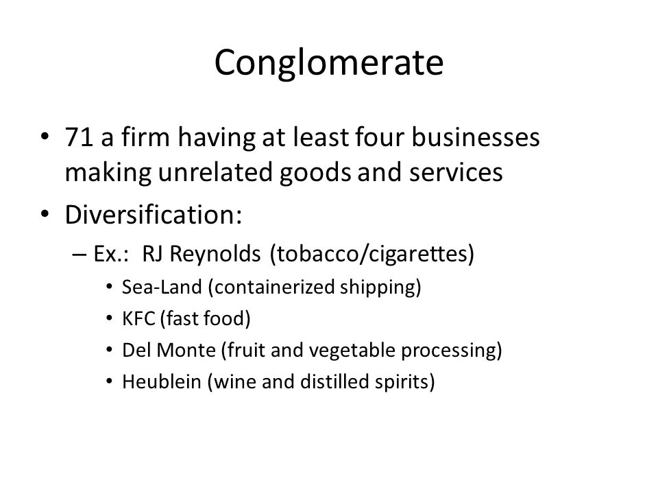 Conglomerate 71 a firm having at least four businesses making unrelated goods and services Diversification: – Ex.: RJ Reynolds (tobacco/cigarettes) Se