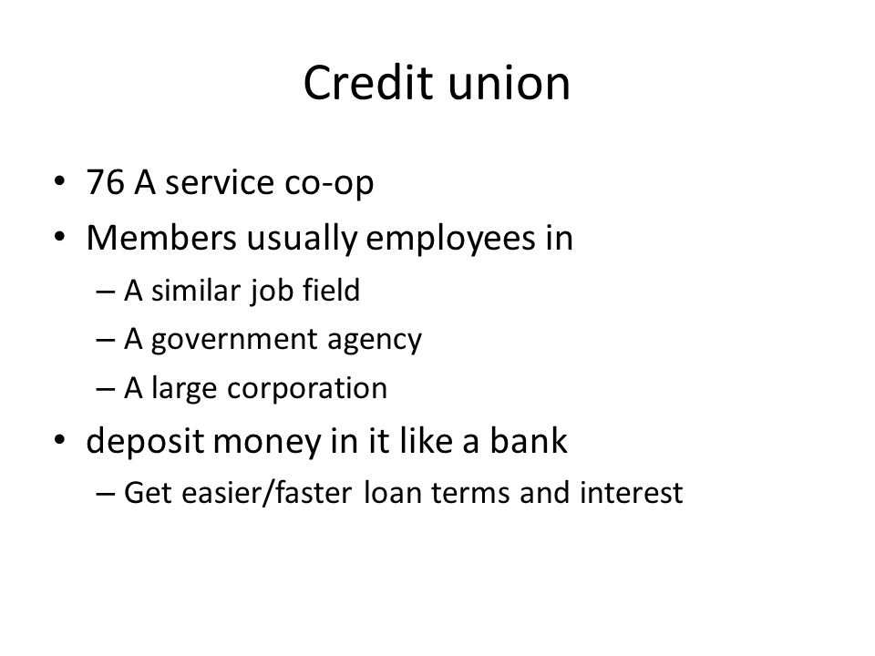 Credit union 76 A service co-op Members usually employees in – A similar job field – A government agency – A large corporation deposit money in it lik