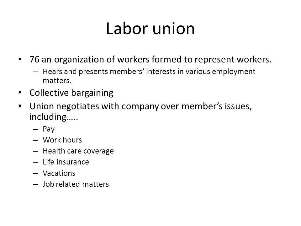 Labor union 76 an organization of workers formed to represent workers. – Hears and presents members' interests in various employment matters. Collecti