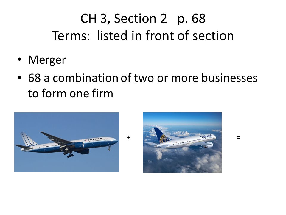 CH 3, Section 2 p. 68 Terms: listed in front of section Merger 68 a combination of two or more businesses to form one firm +=