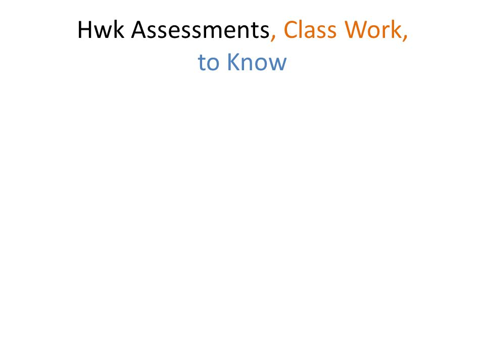 Hwk Assessments, Class Work, to Know