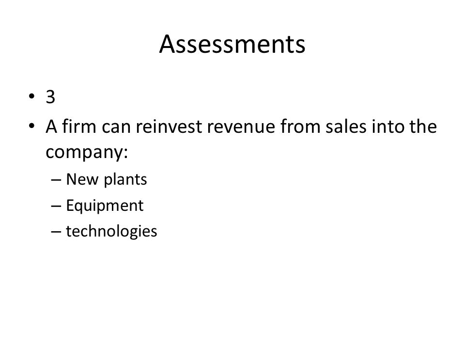 Assessments 3 A firm can reinvest revenue from sales into the company: – New plants – Equipment – technologies