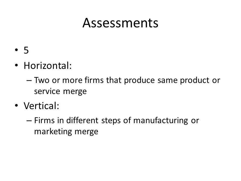 Assessments 5 Horizontal: – Two or more firms that produce same product or service merge Vertical: – Firms in different steps of manufacturing or mark