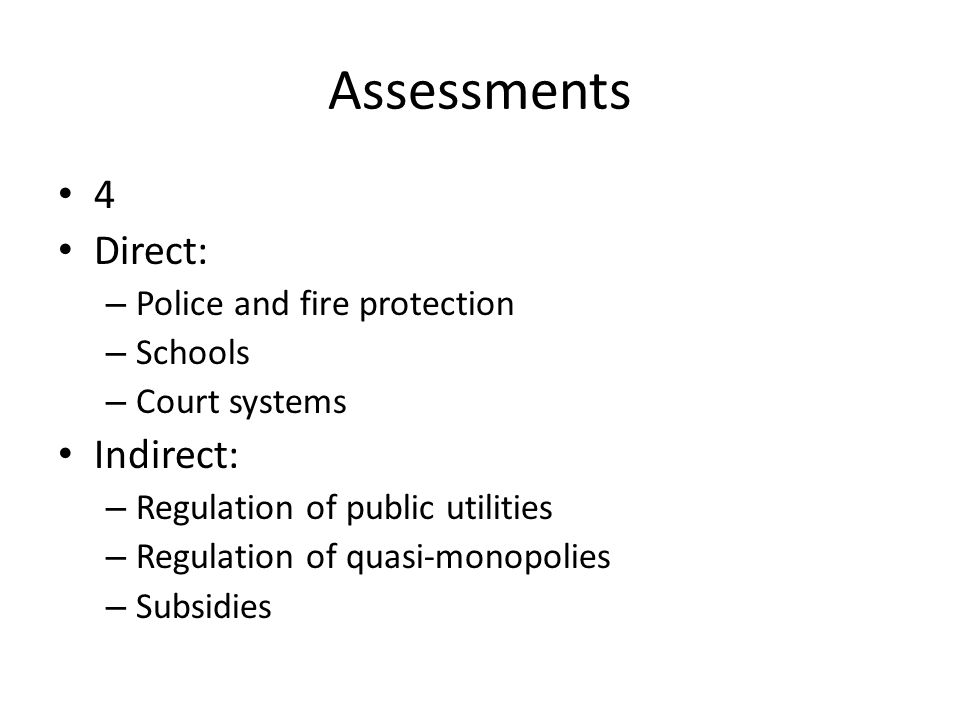 Assessments 4 Direct: – Police and fire protection – Schools – Court systems Indirect: – Regulation of public utilities – Regulation of quasi-monopoli