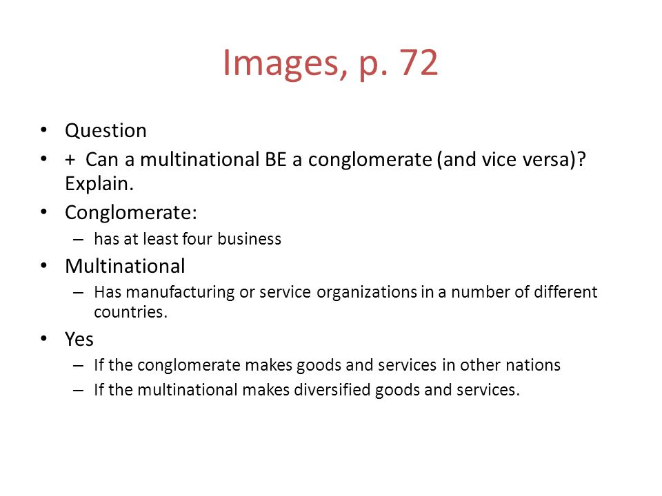 Images, p. 72 Question + Can a multinational BE a conglomerate (and vice versa)? Explain. Conglomerate: – has at least four business Multinational – H