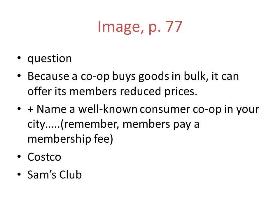 Image, p. 77 question Because a co-op buys goods in bulk, it can offer its members reduced prices. + Name a well-known consumer co-op in your city…..(