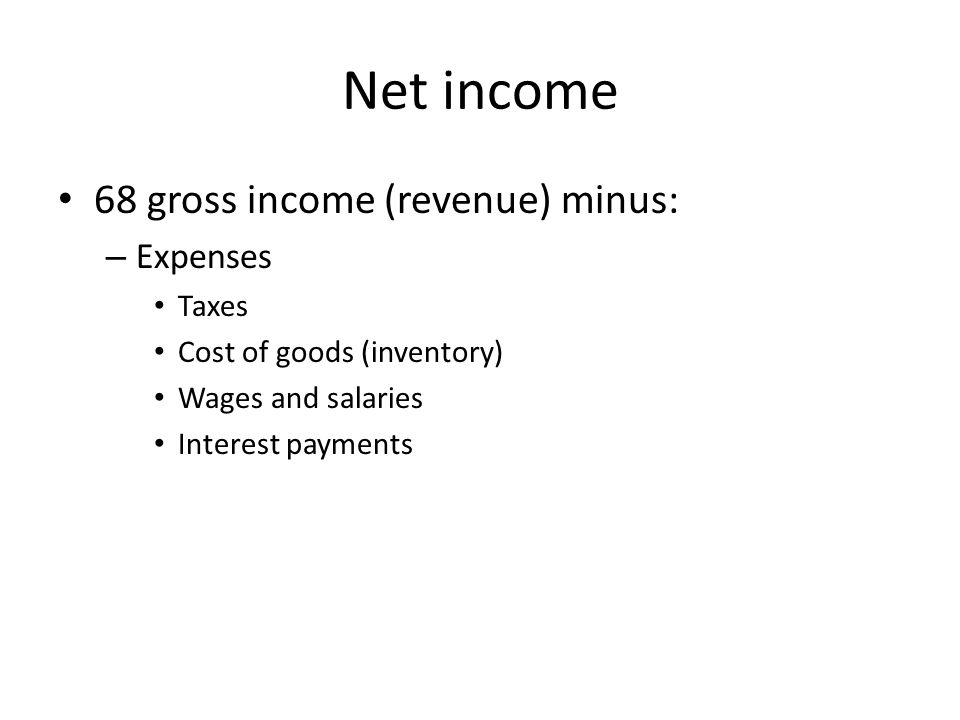 Net income 68 gross income (revenue) minus: – Expenses Taxes Cost of goods (inventory) Wages and salaries Interest payments