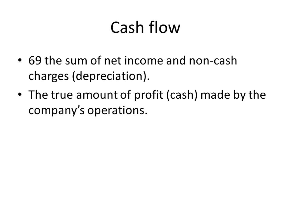 Cash flow 69 the sum of net income and non-cash charges (depreciation). The true amount of profit (cash) made by the company's operations.