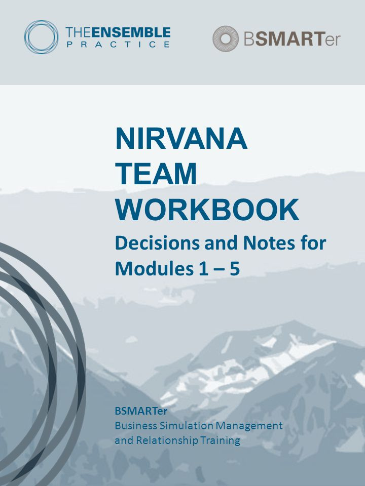 NIRVANA TEAM WORKBOOK Decisions and Notes for Modules 1 – 5 BSMARTer Business Simulation Management and Relationship Training