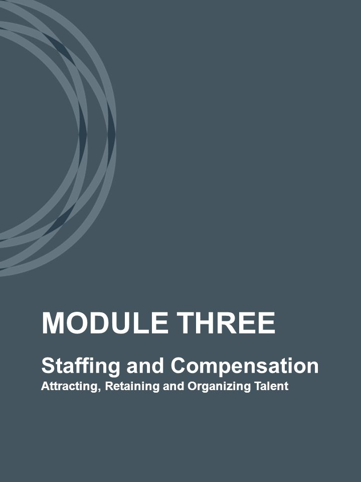 Staffing and Compensation Attracting, Retaining and Organizing Talent MODULE THREE