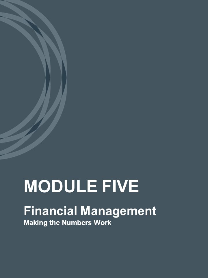 Financial Management Making the Numbers Work MODULE FIVE