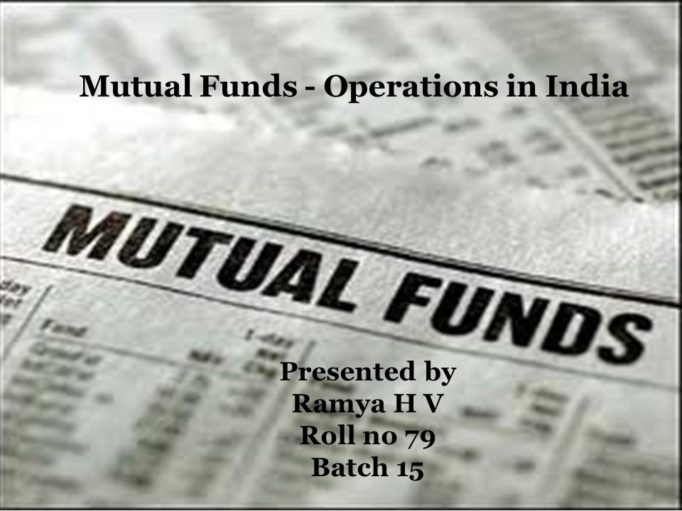 Mutual Funds - Operations in India Presented by Ramya H V Roll no 79 Batch 15