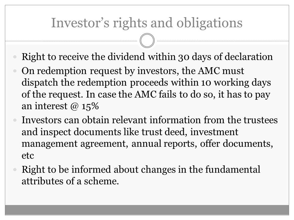 Investor's rights and obligations Right to receive the dividend within 30 days of declaration On redemption request by investors, the AMC must dispatch the redemption proceeds within 10 working days of the request.