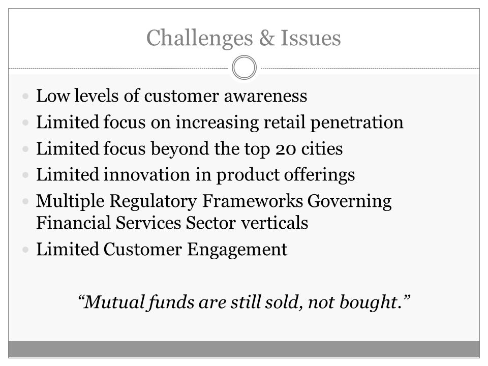 Challenges & Issues Low levels of customer awareness Limited focus on increasing retail penetration Limited focus beyond the top 20 cities Limited innovation in product offerings Multiple Regulatory Frameworks Governing Financial Services Sector verticals Limited Customer Engagement Mutual funds are still sold, not bought.