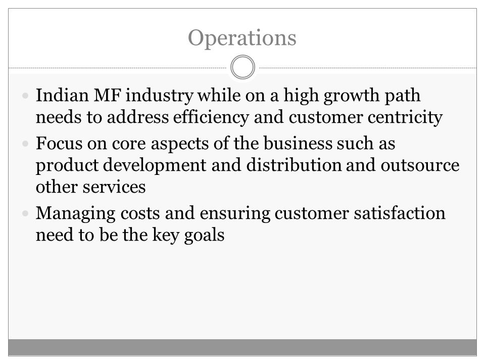 Operations Indian MF industry while on a high growth path needs to address efficiency and customer centricity Focus on core aspects of the business such as product development and distribution and outsource other services Managing costs and ensuring customer satisfaction need to be the key goals