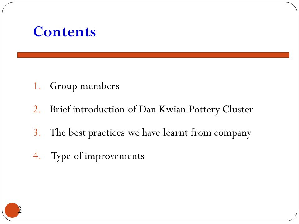 Contents 1.Group members 2.Brief introduction of Dan Kwian Pottery Cluster 3.The best practices we have learnt from company 4. Type of improvements 2
