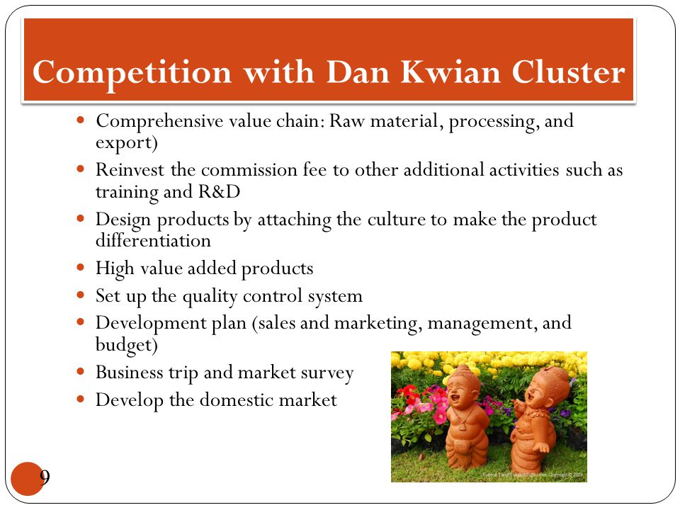 Competition with Dan Kwian Cluster Comprehensive value chain: Raw material, processing, and export) Reinvest the commission fee to other additional activities such as training and R&D Design products by attaching the culture to make the product differentiation High value added products Set up the quality control system Development plan (sales and marketing, management, and budget) Business trip and market survey Develop the domestic market 9