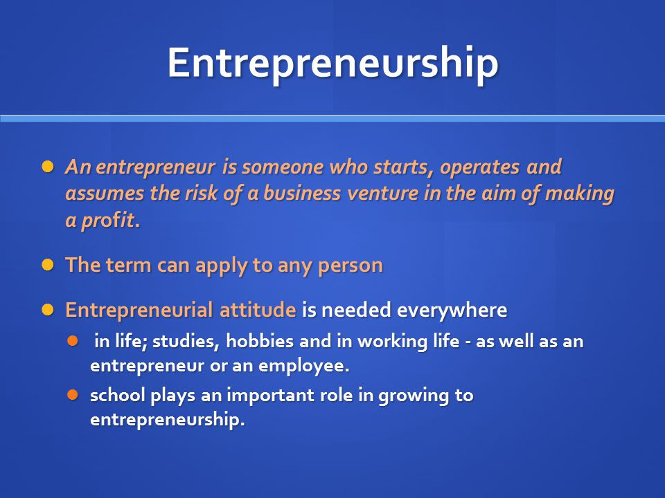 Entrepreneurship An entrepreneur is someone who starts, operates and assumes the risk of a business venture in the aim of making a profit. An entrepre