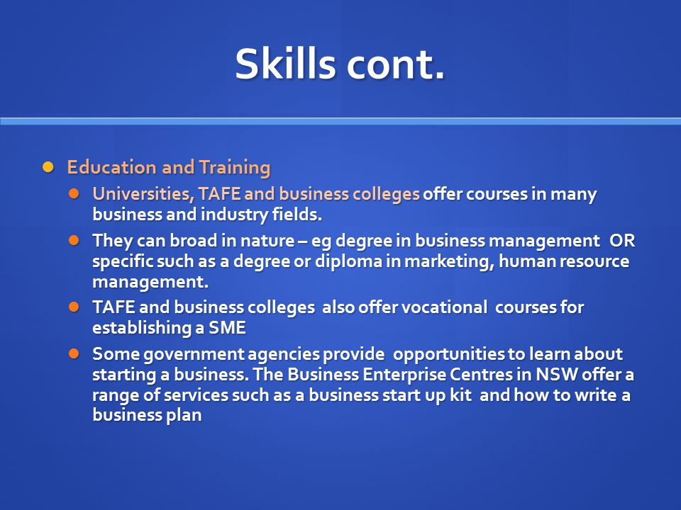 Skills cont. Education and Training Education and Training Universities, TAFE and business colleges offer courses in many business and industry fields