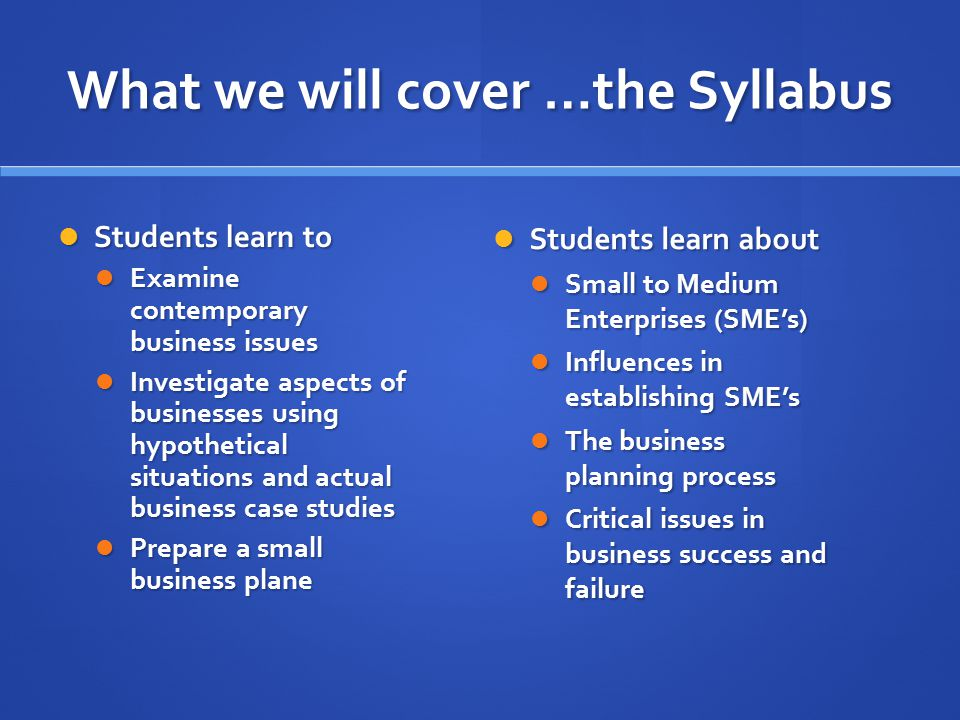 What we will cover …the Syllabus Students learn to Students learn to Examine contemporary business issues Examine contemporary business issues Investi