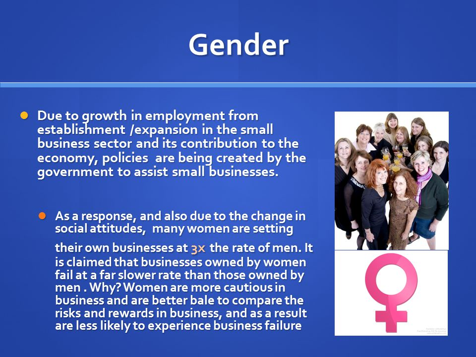 Gender Due to growth in employment from establishment /expansion in the small business sector and its contribution to the economy, policies are being