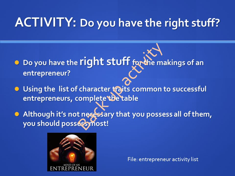 ACTIVITY: Do you have the right stuff? Do you have the right stuff for the makings of an entrepreneur? Do you have the right stuff for the makings of