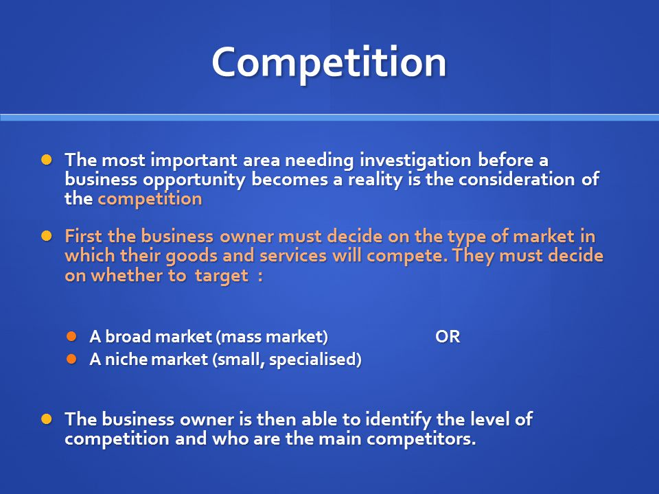 Competition The most important area needing investigation before a business opportunity becomes a reality is the consideration of the competition The