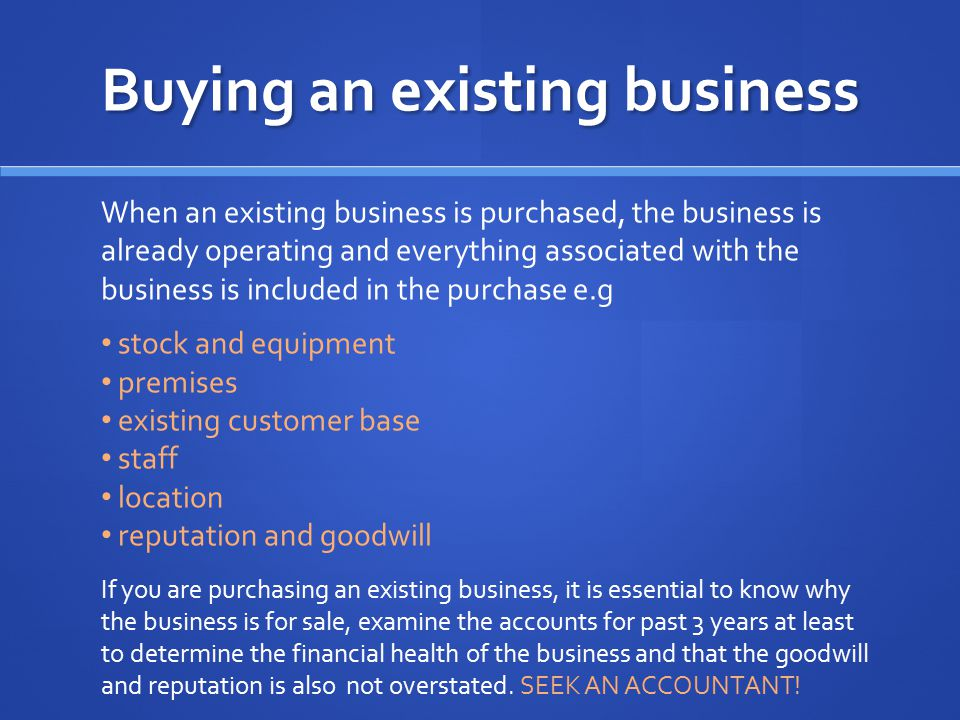 Buying an existing business When an existing business is purchased, the business is already operating and everything associated with the business is i