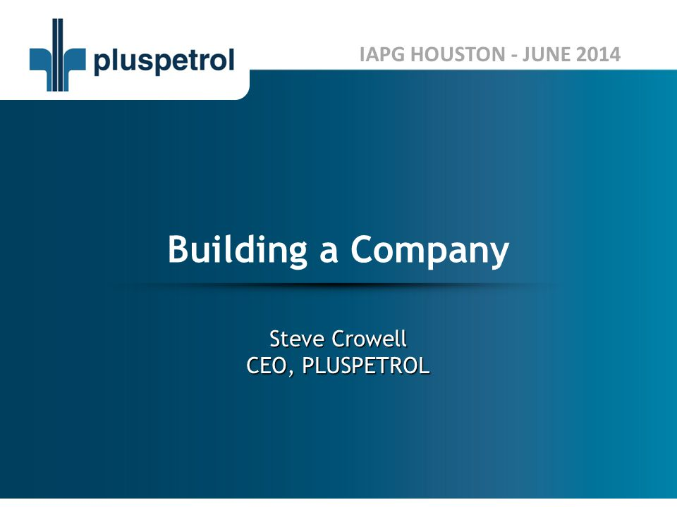 Steve Crowell CEO, PLUSPETROL Building a Company IAPG HOUSTON - JUNE 2014