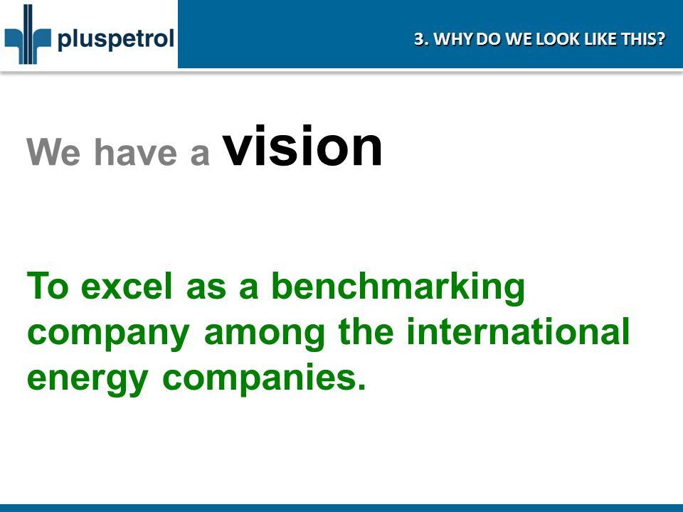 We have a vision To excel as a benchmarking company among the international energy companies. 3. WHY DO WE LOOK LIKE THIS?