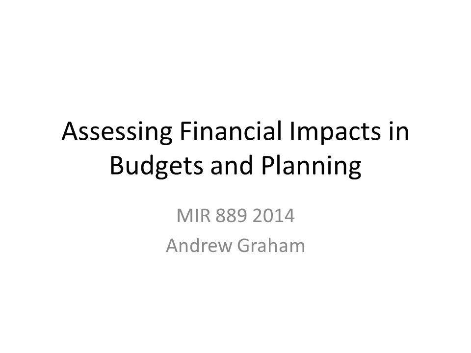 Assessing Financial Impacts in Budgets and Planning MIR 889 2014 Andrew Graham
