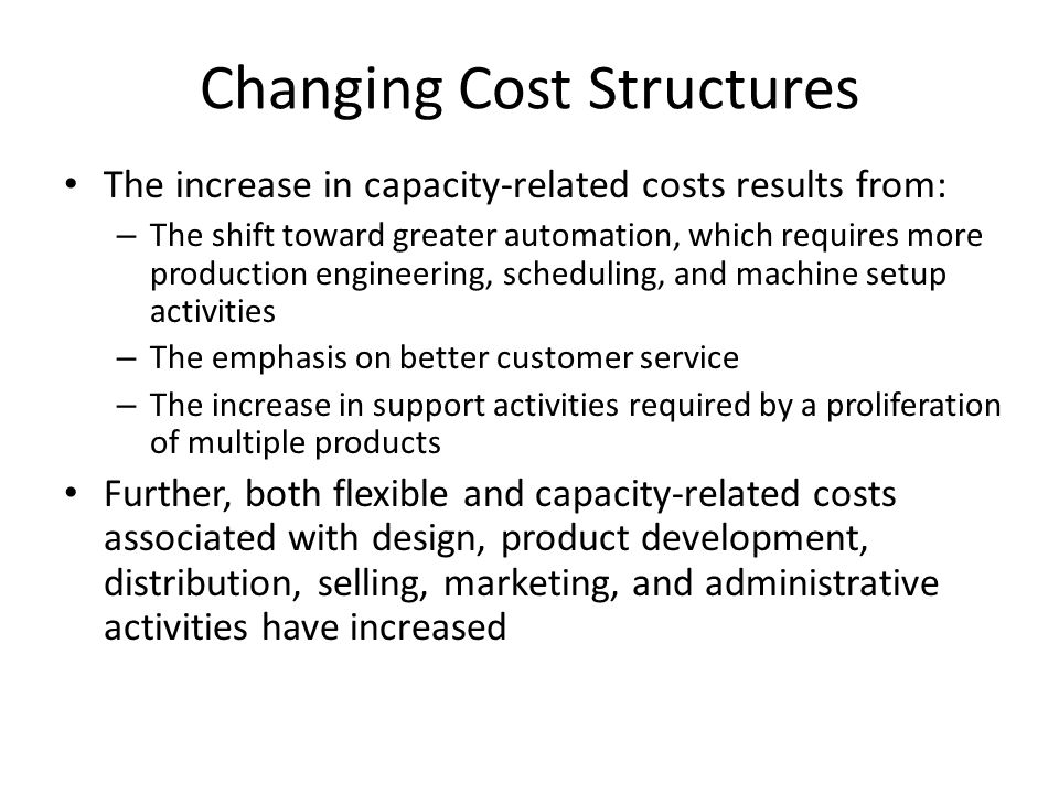 Changing Cost Structures The increase in capacity-related costs results from: – The shift toward greater automation, which requires more production engineering, scheduling, and machine setup activities – The emphasis on better customer service – The increase in support activities required by a proliferation of multiple products Further, both flexible and capacity-related costs associated with design, product development, distribution, selling, marketing, and administrative activities have increased
