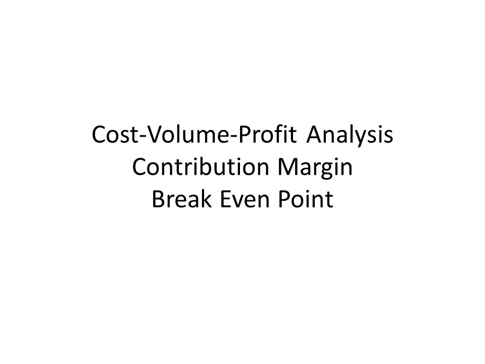 Cost-Volume-Profit Analysis Contribution Margin Break Even Point