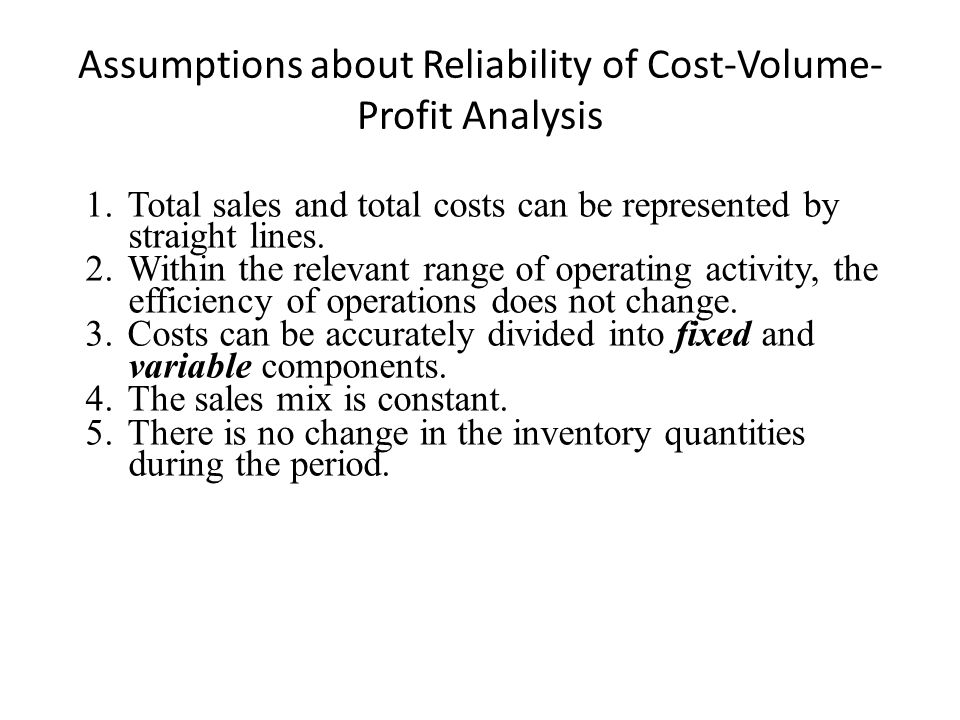 Assumptions about Reliability of Cost-Volume- Profit Analysis 1.Total sales and total costs can be represented by straight lines.