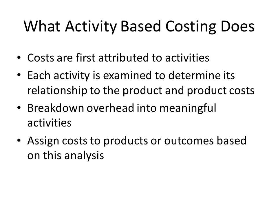 What Activity Based Costing Does Costs are first attributed to activities Each activity is examined to determine its relationship to the product and product costs Breakdown overhead into meaningful activities Assign costs to products or outcomes based on this analysis