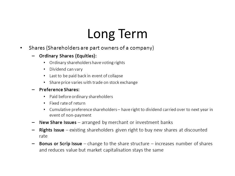 Long Term Shares (Shareholders are part owners of a company) – Ordinary Shares (Equities): Ordinary shareholders have voting rights Dividend can vary Last to be paid back in event of collapse Share price varies with trade on stock exchange – Preference Shares: Paid before ordinary shareholders Fixed rate of return Cumulative preference shareholders – have right to dividend carried over to next year in event of non-payment – New Share Issues – arranged by merchant or investment banks – Rights Issue – existing shareholders given right to buy new shares at discounted rate – Bonus or Scrip Issue – change to the share structure – increases number of shares and reduces value but market capitalisation stays the same