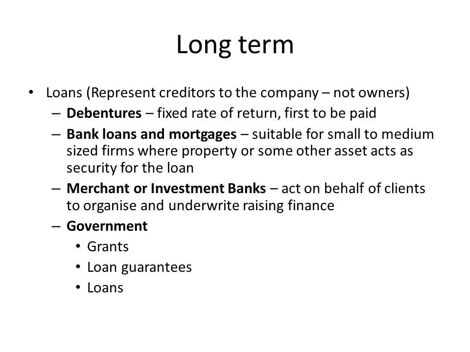 Long term Loans (Represent creditors to the company – not owners) – Debentures – fixed rate of return, first to be paid – Bank loans and mortgages – suitable for small to medium sized firms where property or some other asset acts as security for the loan – Merchant or Investment Banks – act on behalf of clients to organise and underwrite raising finance – Government Grants Loan guarantees Loans