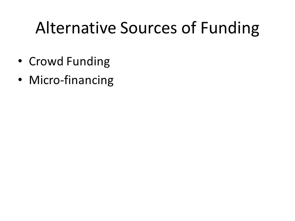 Alternative Sources of Funding Crowd Funding Micro-financing