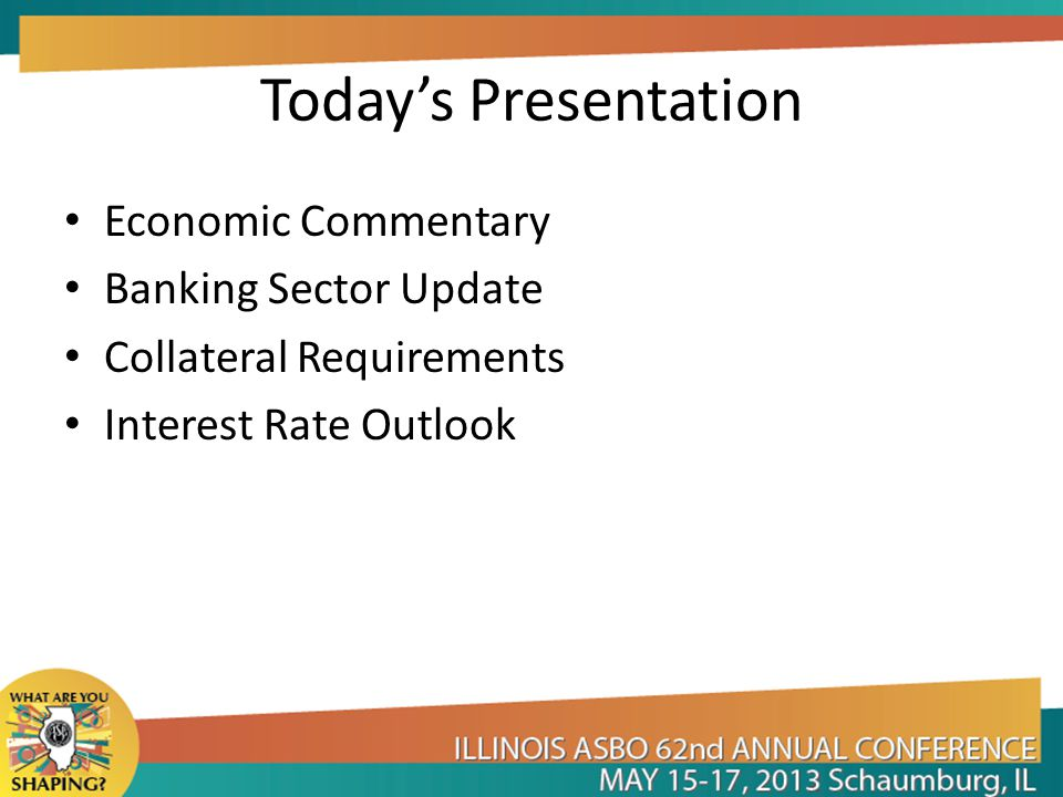 Today's Presentation Economic Commentary Banking Sector Update Collateral Requirements Interest Rate Outlook