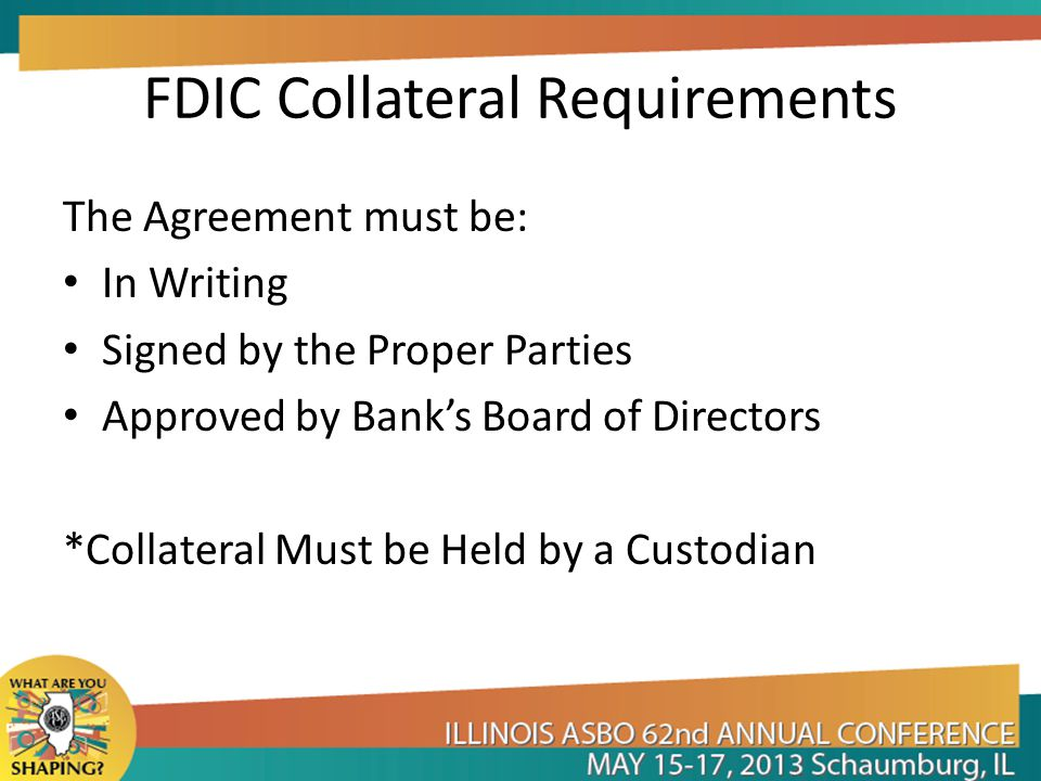 FDIC Collateral Requirements The Agreement must be: In Writing Signed by the Proper Parties Approved by Bank's Board of Directors *Collateral Must be Held by a Custodian